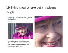 It's actually true; the queen can't be arrested lol<<Trump needs to get his ass over there so the queen can do her job