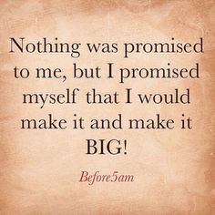 Make a promise to yourself to make it and make it Big!  Don't rely on other…