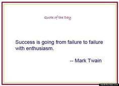 Success is going from failure to failure with enthusiasm. ~Mark Twain Inspirational Quote