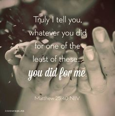 """""""The King will reply, 'Truly I tell you, whatever you did for one of the least of these brothers and sisters of mine, you did for me.' ~ Matthew 25:40"""