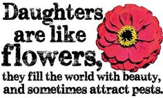 Daughters are like flowers.....