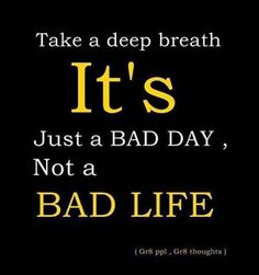 Some days are harder than others, but life is too grand to say it's bad...no matter what each 'day' holds, 'life' is as great as you make it.