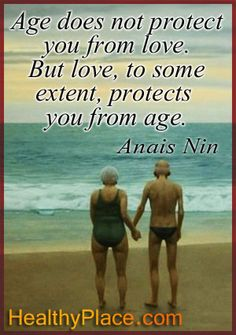 Age does not protect you from love. But love, to some extent, protects you from age. www.HealthyPlace.com/