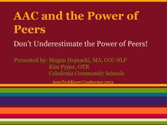 AAC and the Power of Peers Don't Underestimate the Power of Peers! Presented by: Megan Hojnacki, MA, CCC-SLP Kim Pyper, OTR Caledonia Community Schools AssisTechKnow Conference 2013