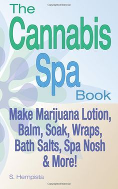 The Cannabis Spa Book: Make Marijuana Lotion, Balm, Soak, Wraps, Bath Salts, Spa Nosh & More!: S Hempista: 9780615896526