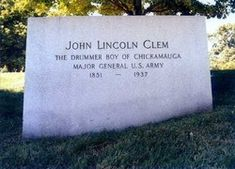 Gen John Lincoln Clem, Sr.     Civil War Figure, United States Army General. On May 24, 1861, at just 9-years of age, he left his home in Newark, Ohio, to join the fighting that had recently erupted in what would become the Civil War.  Arlington National Cemetery, Arlington, Virginia.  Read more.....