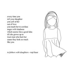 every time you tell your daughter you yell at her out of love you teach her to confuse anger with kindness which seems like a good idea till she grows up to trust men who hurt her cause they look so much like you ~ to fathers with daughters - rupi kaur #Rupi_Kaur #Milk_and_Honey #poetry
