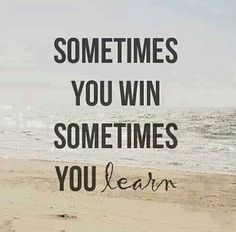 Sometimes you win, sometimes you learn, instead of lose. Great quote.