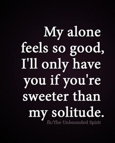 My alone feels so good, I'll only have you if you're sweeter than my solitude