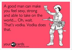 It doesn't matter what ails you... vodka is likely the answer!