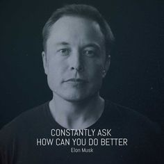 CONSTANTLY ASK HOW CAN I DO BETTER Elon Musk. #entrepreneur #innovation #tesla #spacex #inspiration