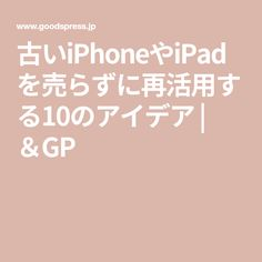 古いiPhoneやiPadを売らずに再活用する10のアイデア | &GP