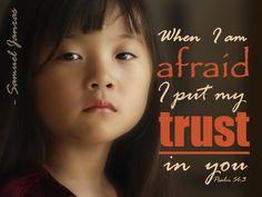 When I am afraid, I put my trust in you.  Psalms 56:3