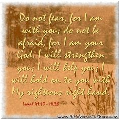 """""""Do not fear, for I am with you; do not be afraid, for I am your God. I will strengthen you; I will help you; I will hold on to you with My righteous right hand."""" Isaiah 41:10 (HCSB) - Bible Verses To Share #bible #verses #quote"""