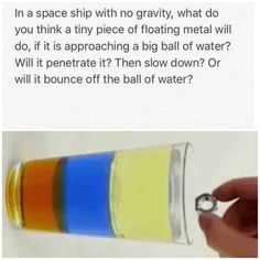 In a space ship with no gravity, what do you think a tiny piece of floating metal will do, if it is approaching a big ball of water?  Will it penetrate it? Then slow down? Or will it bounce off the ball of water?  Hertz vibration frequency weight push motion velocity viscosity density buoyancy bigger than less than space zero gravity anti gravity elemental atmosphere dominant chemical chemestry
