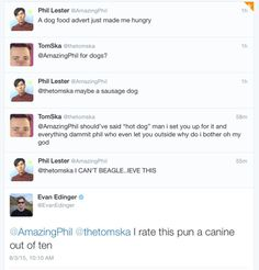I don't know what I love more, the terrible puns between Phil and Evan or Tom's reaction as to setting Phil up to a pun and failing