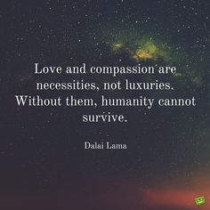 Love and compassion are necessities, not luxuries. Without them, humanity cannot survive. Dalai Lama.