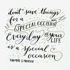 ♡Don't save things for a special occasion, every day of your life is a special occasion!♡