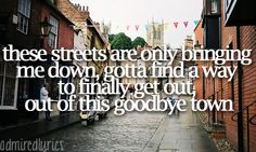 These streets are only bringing me down, gotta find a way to finally get out, out of this goodbye town - Goodbye Town - Lady Antebellum