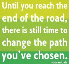 Until you reach the end of the road, there is still time to change the path you've chosen. - Susan Galehttps://apps.facebook.com/yangutu