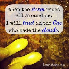 When the storm rages all around me, I will trust in the One who made the storm.