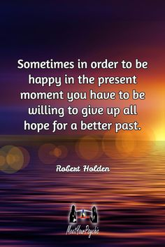 Sometimes in order to be happy in the present moment you have to be willing to give up all hope for a better past. Robert Holden. Psychic Phone Reading 18779877792 #psychic #love #follow #nature #beautiful #meetyourpsychic https://meetyourpsychic.com/welcome1