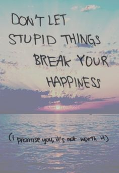 Don't let stupid little things break your happiness (I promise you, it's not worth it)