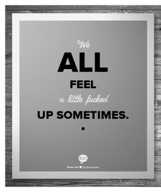 We all feel a little fucked up sometimes Lyric Quotes, Words Quotes, Wise Words, Me Quotes, Funny Quotes, Truth Quotes, Great Quotes, Quotes To Live By, Inspirational Quotes