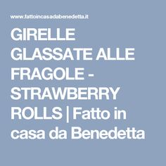 GIRELLE GLASSATE ALLE FRAGOLE - STRAWBERRY ROLLS | Fatto in casa da Benedetta
