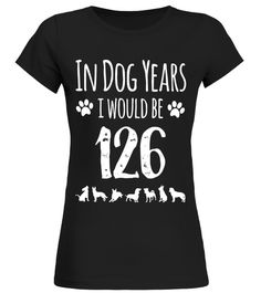 In Dog Years I Would Be 126 Funny 18th birthday Tshirt