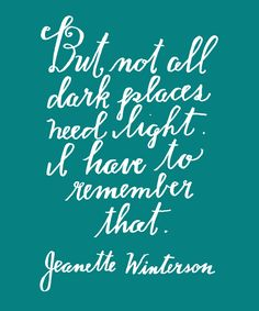 """But not all dark places need light. I have to remember that."""" Jeanette Winterson Hand Lettering by Lisa Congdon Book Quotes, Words Quotes, Wise Words, Me Quotes, Sayings, Pretty Words, Beautiful Words, Cool Words, Great Quotes"""