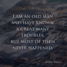 I am an old man and have known a great many troubles, but most of them never happened. —Mark Twain