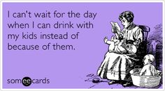 I can't wait for the day when I can drink with my kids instead of because of them.