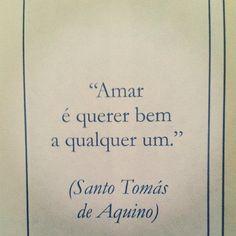 """""""Amar é querer bem a qualquer um."""" Santo Tomás de Aquino"""