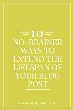 10 No-Brainer Ways to Extend the Lifespan of Your Blog Post! From trunkedcreative.com