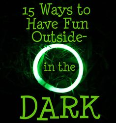 15 Ways to Have Fun Outside in the Dark- Great for camping or any night time summer fun