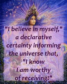 """""""I believe in myself,"""" - a declarative certainty informing the universe that, """"I know I am worthy of receiving!"""""""