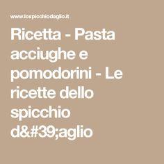 Ricetta - Pasta acciughe e pomodorini - Le ricette dello spicchio d'aglio