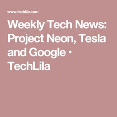 Weekly Tech News: Project Neon, Tesla and Google • TechLila