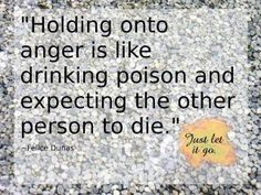 """Holding onto anger is like drinking poison and expecting the other person to die."" - Felice Dunas Just let it go. The Words, Cool Words, Just Let It Go, Just In Case, Just For You, Great Quotes, Quotes To Live By, Inspirational Quotes, Awesome Quotes"