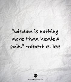 """wisdom is nothing more than healed pain.""    -robert e. lee"