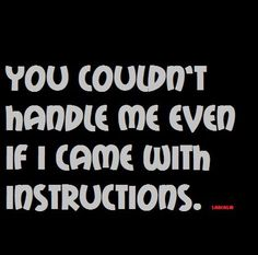 You couldn't handle me even if I cam with instructions.