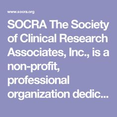 SOCRA The Society of Clinical Research Associates, Inc., is a non-profit, professional organization dedicated to the continuing education and development of clinical research professionals (CCRPs), providing CNE and CME credits.