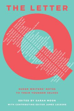 The Letter Q: Queer Writers' Notes to their Younger Selves edited by Sarah Moon, James Lecesne