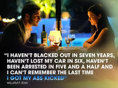 """Season 1 Pilot""""I haven't blacked out in seven years, haven't lost my car in six, haven't been arrested in five and a half and I can't remember the last time I got my ass kicked."""" - William P. Rush"""