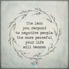 The less you respond to negative people...