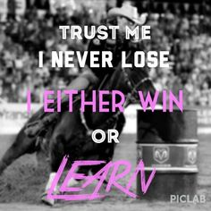 ❦ Trust me,  I never lose. I either win or learn. I don't do things with rodeos but this is a good life quote!