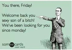 You there, Friday!...