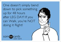 One doesn't simply bend down to pick something up for 48 hours after LEG DAY! If you can Walk, you're NOT doing it Right!