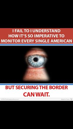 I fail to understand how it's so imperative to monitor every single American BUT securing the Border CAN WAIT.